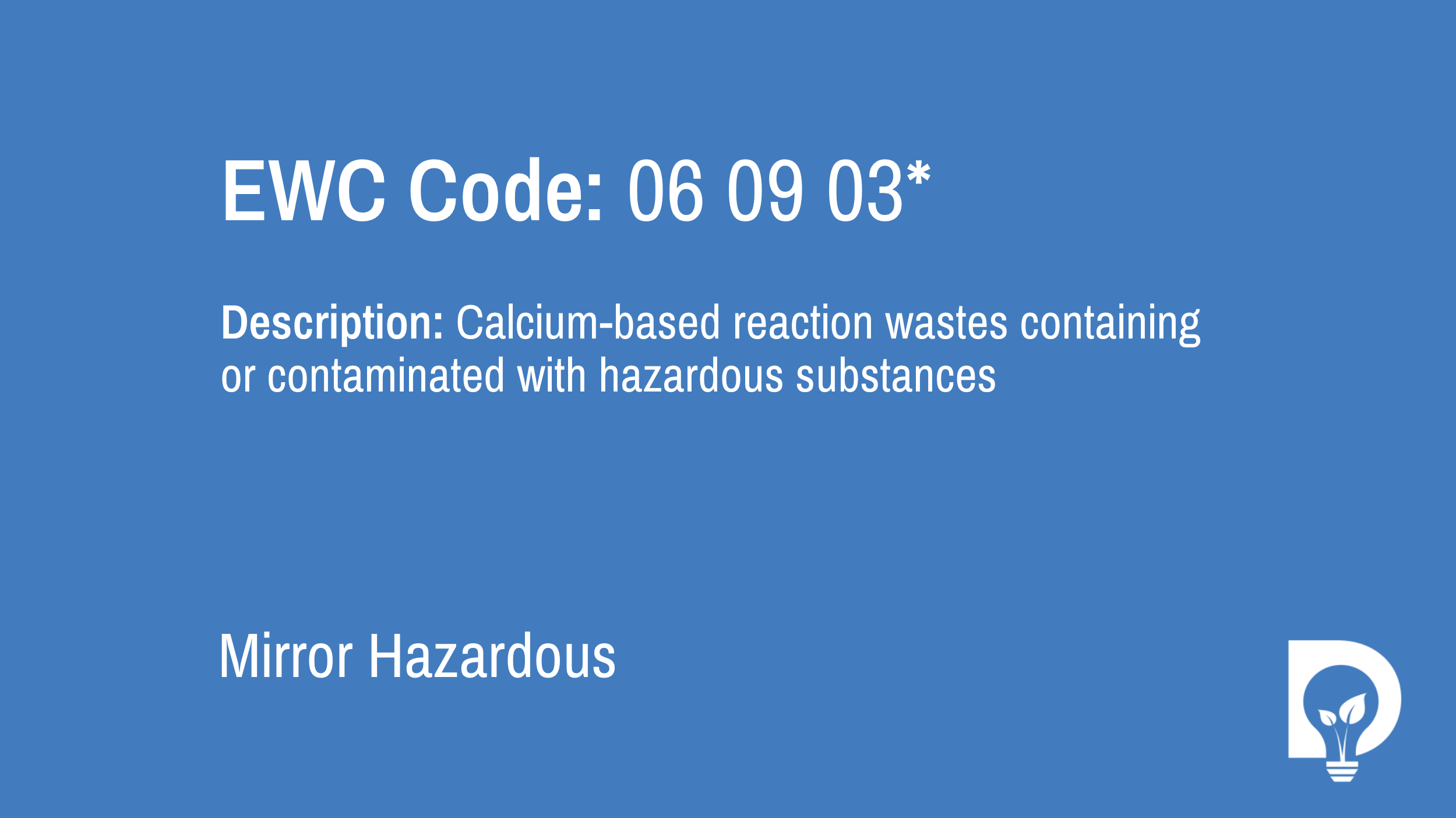 EWC Code: 06 09 03* - calcium-based reaction wastes containing or contaminated with hazardous substances. Type: Mirror Hazardous. Image by Dsposal
