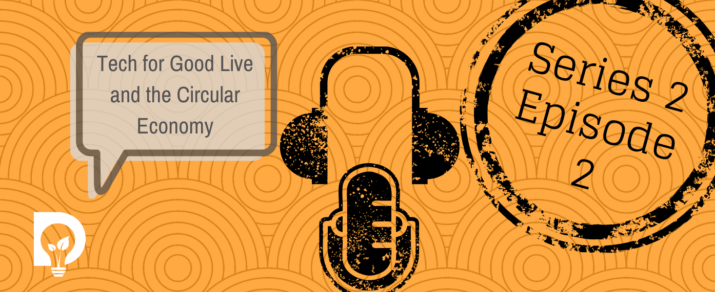 Dsposal podcast with tech for good live and the circular economy graphic for series 2 episode 2